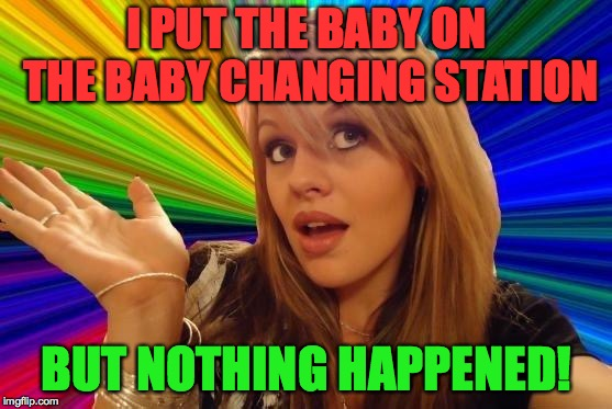 Dumb Blonde Meme | I PUT THE BABY ON THE BABY CHANGING STATION BUT NOTHING HAPPENED! | image tagged in memes,dumb blonde | made w/ Imgflip meme maker