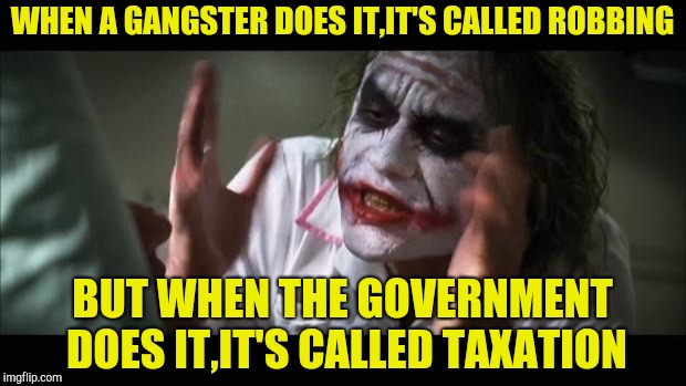 Go figure |  WHEN A GANGSTER DOES IT,IT'S CALLED ROBBING; BUT WHEN THE GOVERNMENT DOES IT,IT'S CALLED TAXATION | image tagged in memes,and everybody loses their minds,gangster,government,taxation is theft,powermetalhead | made w/ Imgflip meme maker