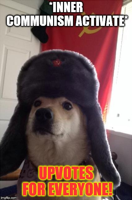 communist dog | *INNER COMMUNISM ACTIVATE* UPVOTES FOR EVERYONE! | image tagged in communist dog | made w/ Imgflip meme maker