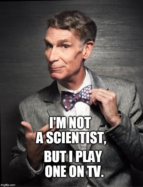 I'M NOT A SCIENTIST, BUT I PLAY ONE ON TV. | image tagged in bill nye | made w/ Imgflip meme maker