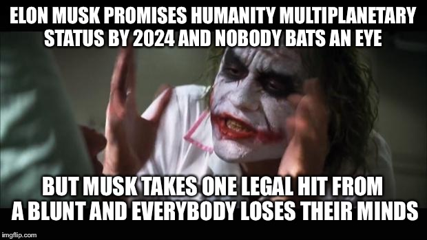 Good guy Elon | ELON MUSK PROMISES HUMANITY MULTIPLANETARY STATUS BY 2024 AND NOBODY BATS AN EYE BUT MUSK TAKES ONE LEGAL HIT FROM A BLUNT AND EVERYBODY LOS | image tagged in memes,and everybody loses their minds,elon musk,spacex,hits blunt,mars | made w/ Imgflip meme maker