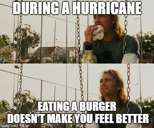 First World Stoner Problems | DURING A HURRICANE EATING A BURGER DOESN'T MAKE YOU FEEL BETTER | image tagged in memes,first world stoner problems,hurricane florence | made w/ Imgflip meme maker