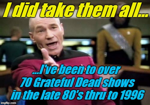 Picard Wtf Meme | I did take them all... ...I've been to over 70 Grateful Dead shows in the late 80's thru to 1996 | image tagged in memes,picard wtf | made w/ Imgflip meme maker