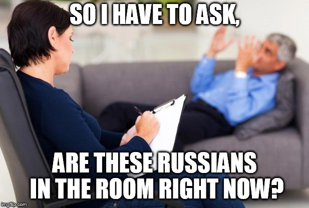 psychiatrist | SO I HAVE TO ASK, ARE THESE RUSSIANS IN THE ROOM RIGHT NOW? | image tagged in psychiatrist | made w/ Imgflip meme maker