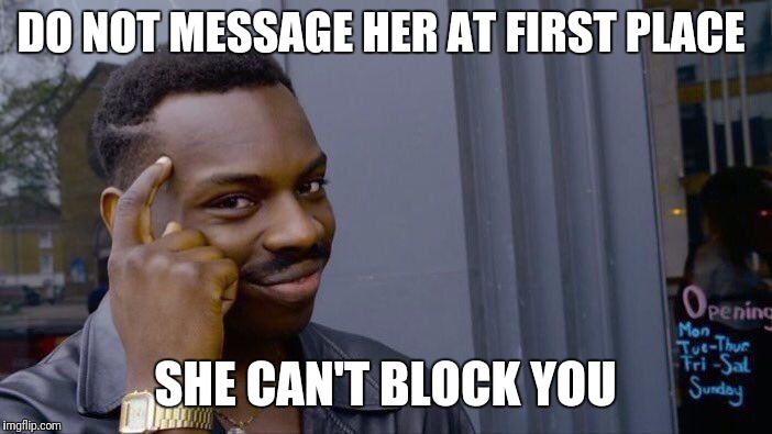 Roll Safe Think About It Meme | DO NOT MESSAGE HER AT FIRST PLACE SHE CAN'T BLOCK YOU | image tagged in memes,roll safe think about it | made w/ Imgflip meme maker