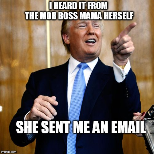 Donal Trump Birthday | I HEARD IT FROM THE MOB BOSS MAMA HERSELF SHE SENT ME AN EMAIL | image tagged in donal trump birthday | made w/ Imgflip meme maker