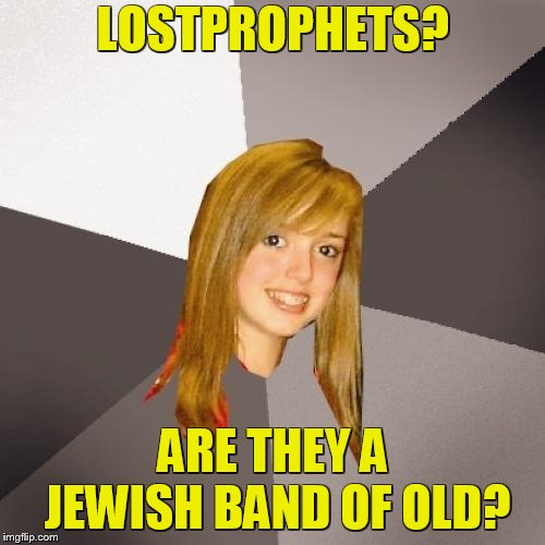 Musically Oblivious 8th Grader | LOSTPROPHETS? ARE THEY A JEWISH BAND OF OLD? | image tagged in memes,musically oblivious 8th grader,pedophilia,rape,scandal,sexual assault | made w/ Imgflip meme maker
