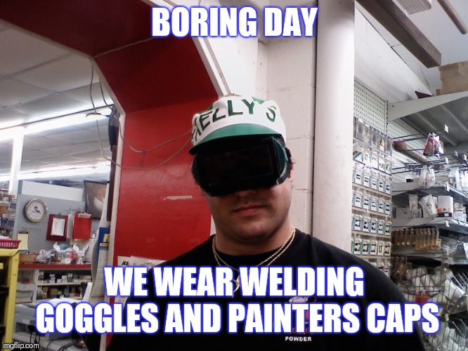 BORING DAY WELDING GOGGLES AND PAINTERS CAPS | BORING DAY WE WEAR WELDING GOGGLES AND PAINTERS CAPS | image tagged in safety first,safety,boring,glasses,sunglasses,my eyes | made w/ Imgflip meme maker