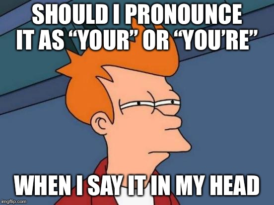 "Futurama Fry Meme | SHOULD I PRONOUNCE IT AS ""YOUR"" OR ""YOU'RE"" WHEN I SAY IT IN MY HEAD 