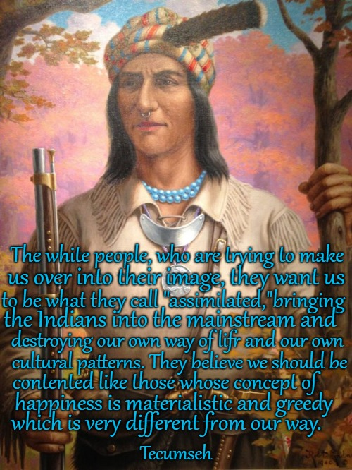 "Tecumseh - Shawnee |  The white people, who are trying to make; us over into their image, they want us; to be what they call ""assimilated,""bringing; the Indians into the mainstream and; destroying our own way of lifr and our own; cultural patterns. They believe we should be; contented like those whose concept of; happiness is materialistic and greedy; which is very different from our way. Tecumseh 