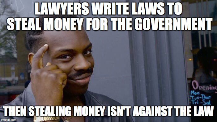 Roll Safe Think About It Meme | LAWYERS WRITE LAWS TO STEAL MONEY FOR THE GOVERNMENT THEN STEALING MONEY ISN'T AGAINST THE LAW | image tagged in memes,roll safe think about it | made w/ Imgflip meme maker