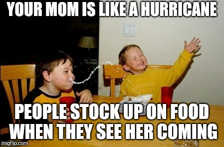Yo Mamas So Fat Meme | YOUR MOM IS LIKE A HURRICANE PEOPLE STOCK UP ON FOOD WHEN THEY SEE HER COMING | image tagged in memes,yo mamas so fat | made w/ Imgflip meme maker