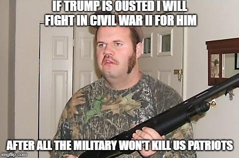 Redneck wonder | IF TRUMP IS OUSTED I WILL FIGHT IN CIVIL WAR II FOR HIM AFTER ALL THE MILITARY WON'T KILL US PATRIOTS | image tagged in redneck wonder | made w/ Imgflip meme maker