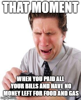 no money | THAT MOMENT WHEN YOU PAID ALL YOUR BILLS AND HAVE NO MONEY LEFT FOR FOOD AND GAS | image tagged in no money | made w/ Imgflip meme maker