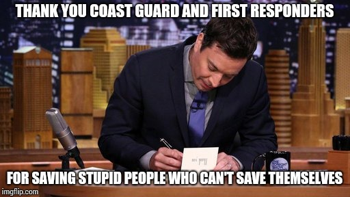 They were told and given help to evaluate, Wtf? | THANK YOU COAST GUARD AND FIRST RESPONDERS FOR SAVING STUPID PEOPLE WHO CAN'T SAVE THEMSELVES | image tagged in jimmy fallon thank you notes,hurricane,florence,coast guard,first responders | made w/ Imgflip meme maker