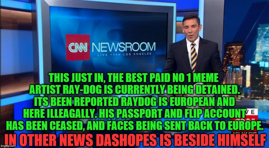 BREAKING NEWS! RAYDOG IS RAYGONE |  THIS JUST IN, THE BEST PAID NO 1 MEME ARTIST RAY-DOG IS CURRENTLY BEING DETAINED. ITS BEEN REPORTED RAYDOG IS EUROPEAN AND HERE ILLEAGALLY. HIS PASSPORT AND FLIP ACCOUNT HAS BEEN CEASED, AND FACES BEING SENT BACK TO EUROPE. IN OTHER NEWS DASHOPES IS BESIDE HIMSELF | image tagged in bad luck raydog,raydog,dashhopes,illegal immigration,imgflip news | made w/ Imgflip meme maker