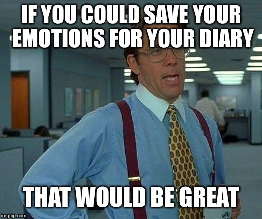 That Would Be Great Meme | IF YOU COULD SAVE YOUR EMOTIONS FOR YOUR DIARY THAT WOULD BE GREAT | image tagged in memes,that would be great | made w/ Imgflip meme maker