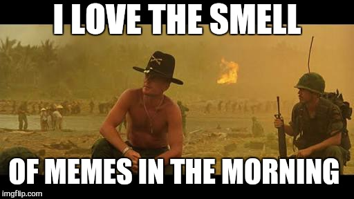 Meme on.   That's an order | I LOVE THE SMELL OF MEMES IN THE MORNING | image tagged in memes,i love the smell of napalm in the morning,funny | made w/ Imgflip meme maker