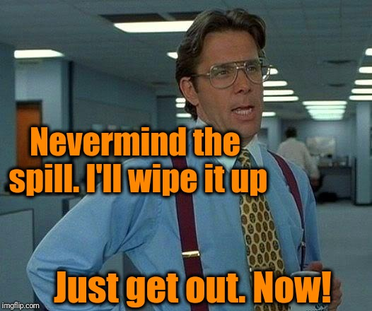 That Would Be Great Meme | Nevermind the spill. I'll wipe it up Just get out. Now! | image tagged in memes,that would be great | made w/ Imgflip meme maker