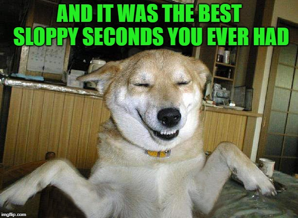 AND IT WAS THE BEST SLOPPY SECONDS YOU EVER HAD | made w/ Imgflip meme maker