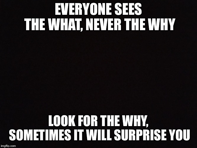 Deep | EVERYONE SEES THE WHAT, NEVER THE WHY LOOK FOR THE WHY, SOMETIMES IT WILL SURPRISE YOU | image tagged in deep thoughts,memes | made w/ Imgflip meme maker