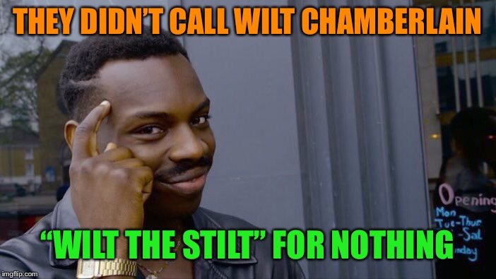 "Roll Safe Think About It Meme | THEY DIDN'T CALL WILT CHAMBERLAIN ""WILT THE STILT"" FOR NOTHING 