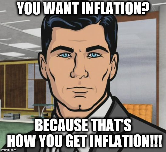 Archer Meme | YOU WANT INFLATION? BECAUSE THAT'S HOW YOU GET INFLATION!!! | image tagged in memes,archer | made w/ Imgflip meme maker