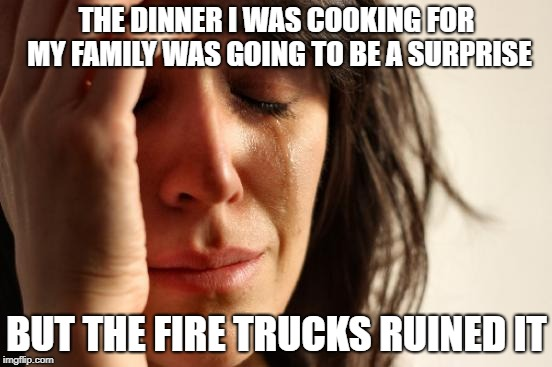 First World Problems Meme | THE DINNER I WAS COOKING FOR MY FAMILY WAS GOING TO BE A SURPRISE BUT THE FIRE TRUCKS RUINED IT | image tagged in memes,first world problems,cooking | made w/ Imgflip meme maker