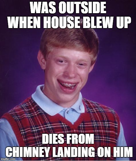 Massachusetts Bad Luck Brian |  WAS OUTSIDE WHEN HOUSE BLEW UP; DIES FROM CHIMNEY LANDING ON HIM | image tagged in memes,bad luck brian,fire,gas,explosions,death | made w/ Imgflip meme maker