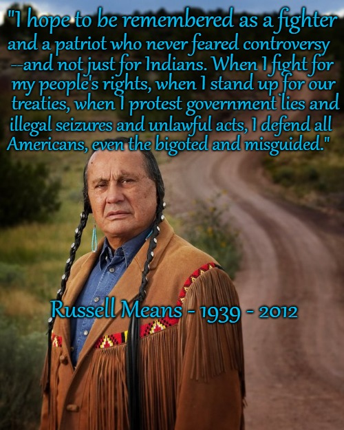 "Russell Means 1939 - 2012 Oglala Lakota Sioux |  ""I hope to be remembered as a fighter; and a patriot who never feared controversy; --and not just for Indians. When I fight for; my people's rights, when I stand up for our; treaties, when I protest government lies and; illegal seizures and unlawful acts, I defend all; Americans, even the bigoted and misguided.""; Russell Means - 1939 - 2012 