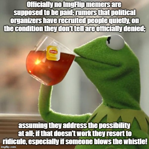 But Thats None Of My Business Meme | Officially no ImgFlip memers are supposed to be paid; rumors that political organizers have recruited people quietly, on the condition they  | image tagged in memes,but thats none of my business,kermit the frog | made w/ Imgflip meme maker
