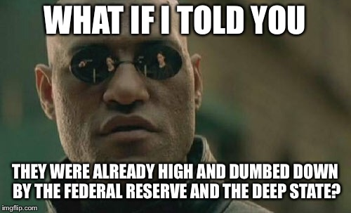 Matrix Morpheus Meme | WHAT IF I TOLD YOU THEY WERE ALREADY HIGH AND DUMBED DOWN BY THE FEDERAL RESERVE AND THE DEEP STATE? | image tagged in memes,matrix morpheus | made w/ Imgflip meme maker