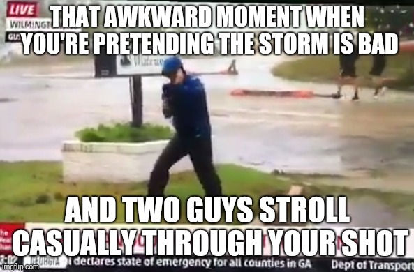 THAT AWKWARD MOMENT WHEN YOU'RE PRETENDING THE STORM IS BAD AND TWO GUYS STROLL CASUALLY THROUGH YOUR SHOT | image tagged in hurricane florence,liar | made w/ Imgflip meme maker