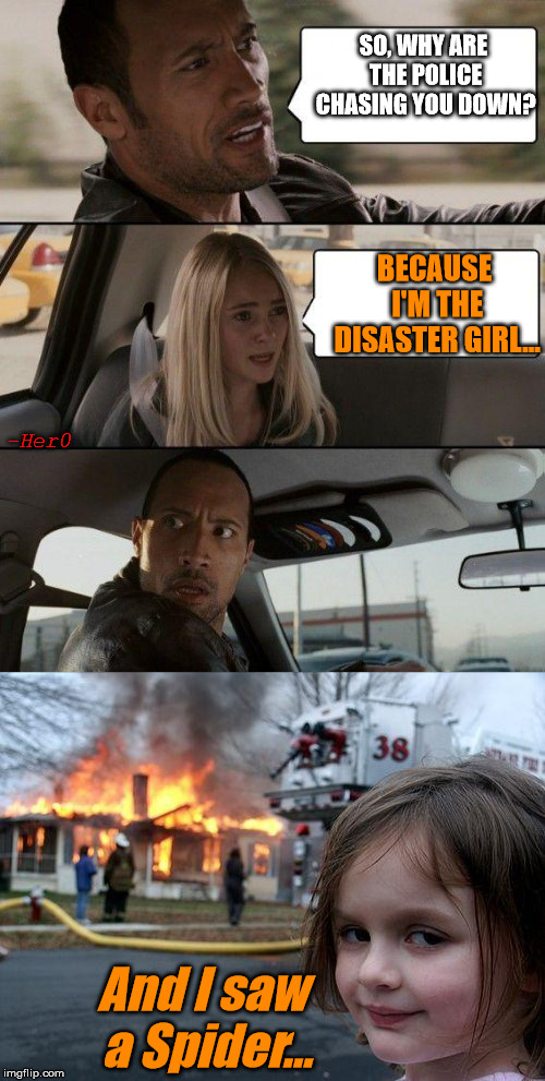 Grown up Disaster Girl | SO, WHY ARE THE POLICE CHASING YOU DOWN? BECAUSE I'M THE DISASTER GIRL... And I saw a Spider... -Her0 | image tagged in disaster girl,the rock driving,the rock,her0,raydog | made w/ Imgflip meme maker