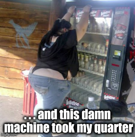 BBW vending machine | . . . and this damn machine took my quarter | image tagged in bbw vending machine | made w/ Imgflip meme maker