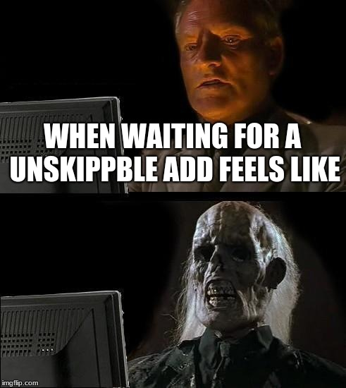 Ill Just Wait Here Meme | WHEN WAITING FOR A UNSKIPPBLE ADD FEELS LIKE | image tagged in memes,ill just wait here | made w/ Imgflip meme maker