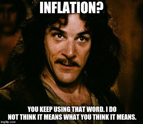Indigo Montoya |  INFLATION? YOU KEEP USING THAT WORD. I DO NOT THINK IT MEANS WHAT YOU THINK IT MEANS. | image tagged in indigo montoya | made w/ Imgflip meme maker
