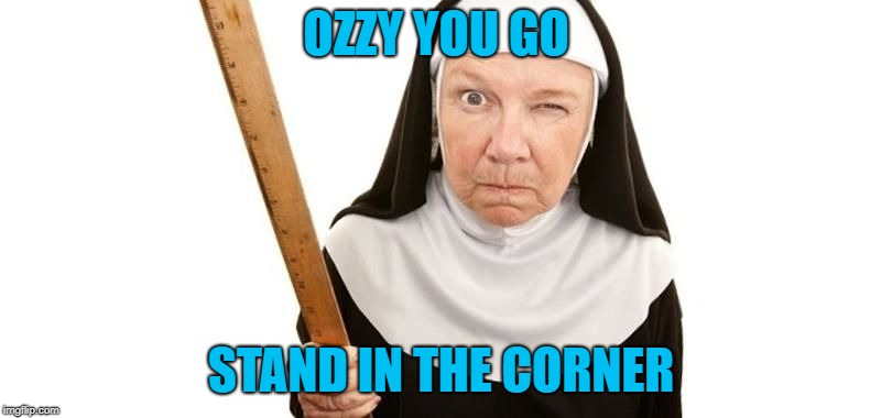 Angry Nun | OZZY YOU GO STAND IN THE CORNER | image tagged in angry nun | made w/ Imgflip meme maker
