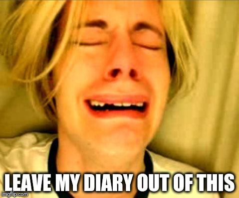 Leave Britney Alone | LEAVE MY DIARY OUT OF THIS | image tagged in leave britney alone | made w/ Imgflip meme maker