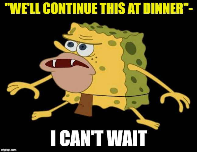 "Spongegar | ""WE'LL CONTINUE THIS AT DINNER""- I CAN'T WAIT 
