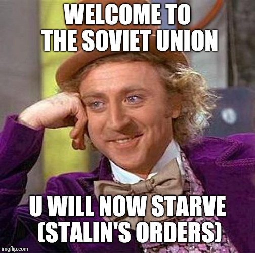 Creepy Condescending Wonka Meme | WELCOME TO THE SOVIET UNION U WILL NOW STARVE (STALIN'S ORDERS) | image tagged in memes,creepy condescending wonka | made w/ Imgflip meme maker