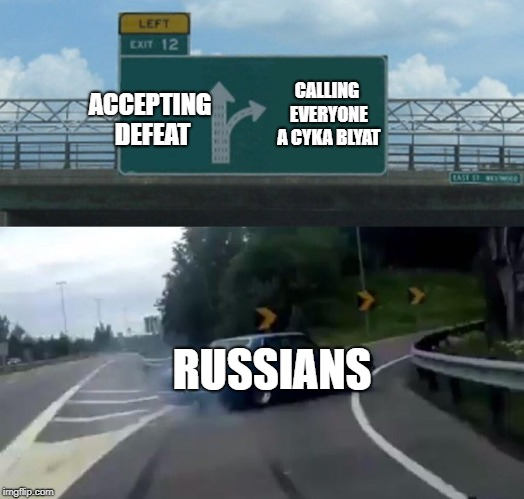 CS:GO in a nutshell | ACCEPTING DEFEAT CALLING EVERYONE A CYKA BLYAT RUSSIANS | image tagged in memes,left exit 12 off ramp,funny,russia,cs go,cyka blyat | made w/ Imgflip meme maker