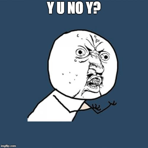 Y U No Meme | Y U NO Y? | image tagged in memes,y u no | made w/ Imgflip meme maker