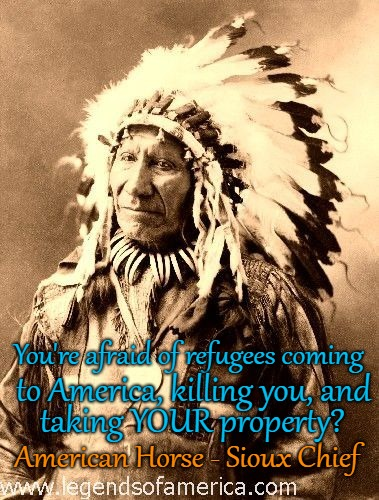 American Horse Sioux Chief  Native American Wisdom |  You're afraid of refugees coming; to America, killing you, and; taking YOUR property? American Horse - Sioux Chief | image tagged in native american,native americans,indians,indian chiefs,chief,tribe | made w/ Imgflip meme maker
