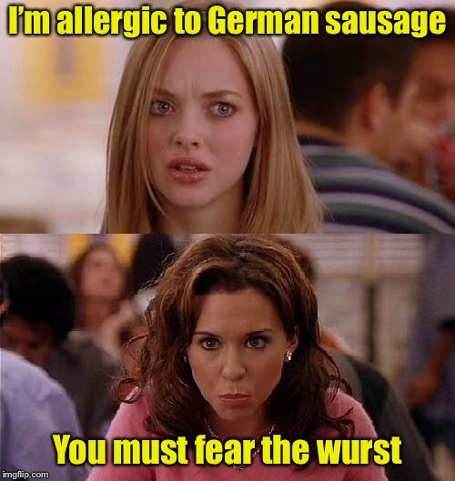 Mean Girls Pun | I'm allergic to German sausage You must fear the wurst | image tagged in mean girls,memes,bad pun | made w/ Imgflip meme maker