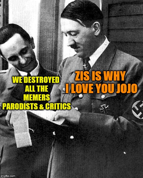 Hitler and Goebbels  | WE DESTROYED ALL THE MEMERS PARODISTS & CRITICS ZIS IS WHY I LOVE YOU JOJO | image tagged in hitler and goebbels | made w/ Imgflip meme maker