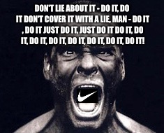 DON'T LIE ABOUT IT - DO IT, DO ITDON'T COVER IT WITH A LIE, MAN - DO IT , DO ITJUST DO IT, JUST DO ITDO IT, DO IT, DO IT, DO IT, DO IT, D | image tagged in henry rollins,nike,just do it | made w/ Imgflip meme maker