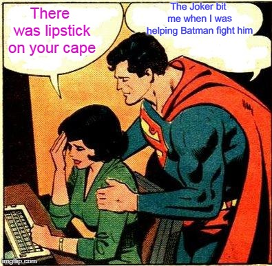 Superman & Lois Problems | There was lipstick on your cape The Joker bit me when I was helping Batman fight him | image tagged in superman  lois problems | made w/ Imgflip meme maker