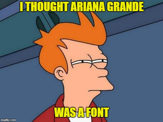 Futurama Fry Meme | I THOUGHT ARIANA GRANDE WAS A FONT | image tagged in memes,futurama fry | made w/ Imgflip meme maker