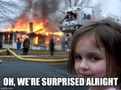Disaster Girl Meme | OH, WE'RE SURPRISED ALRIGHT | image tagged in memes,disaster girl | made w/ Imgflip meme maker